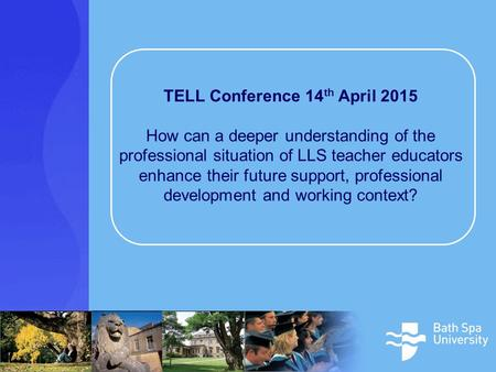 TELL Conference 14 th April 2015 How can a deeper understanding of the professional situation of LLS teacher educators enhance their future support, professional.