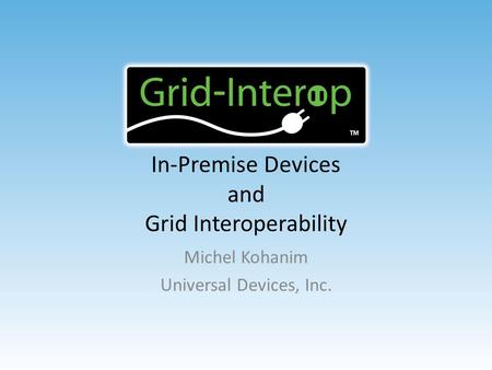 In-Premise Devices and Grid Interoperability Michel Kohanim Universal Devices, Inc.