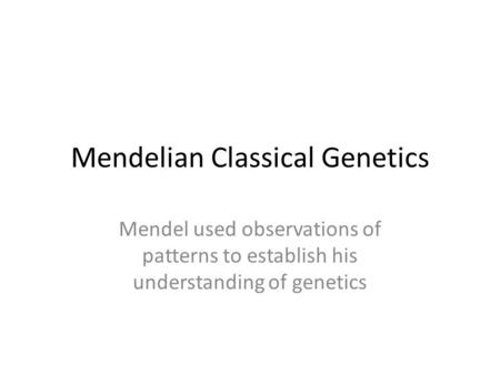 Mendelian Classical Genetics Mendel used observations of patterns to establish his understanding of genetics.