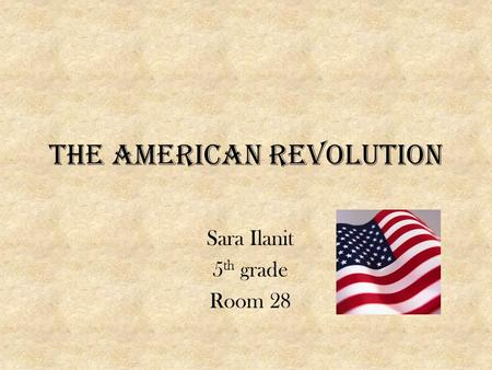 The American Revolution Sara Ilanit 5 th grade Room 28.
