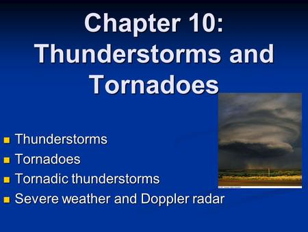 Chapter 10: Thunderstorms and Tornadoes Thunderstorms Thunderstorms Tornadoes Tornadoes Tornadic thunderstorms Tornadic thunderstorms Severe weather and.