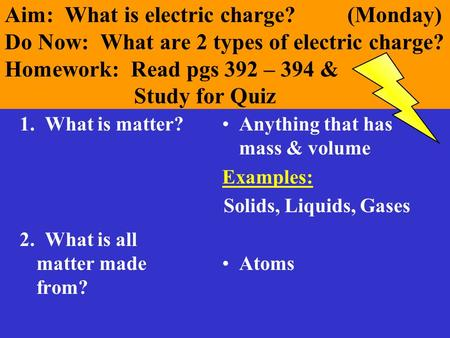 Aim: What is electric charge? (Monday) Do Now: What are 2 types of electric charge? Homework: Read pgs 392 – 394 & Study for Quiz 1. What is matter? 2.