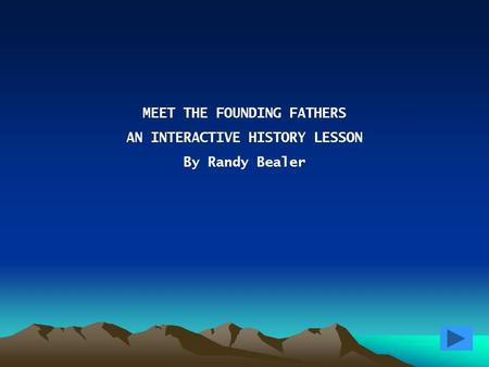 MEET THE FOUNDING FATHERS AN INTERACTIVE HISTORY LESSON By Randy Bealer.