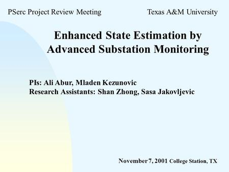 Enhanced State Estimation by Advanced Substation Monitoring PSerc Project Review MeetingTexas A&M University November 7, 2001 College Station, TX PIs: