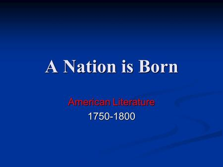 A Nation is Born American Literature 1750-1800. The Age of Reason Also known as the Enlightenment, the 18 th Century (the 1700's), the Age of Reason is.