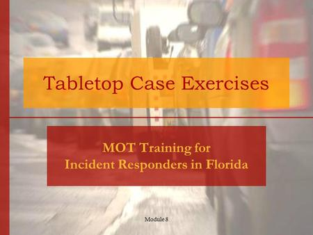 Module 8 Tabletop Case Exercises MOT Training for Incident Responders in Florida.