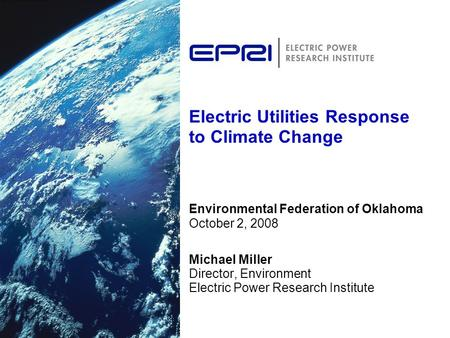 Electric Utilities Response to Climate Change Environmental Federation of Oklahoma October 2, 2008 Michael Miller Director, Environment Electric Power.