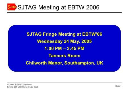 Slide 1 © 2006, SJTAG Core Group SJTAG.ppt, Last revised: May 2006 SJTAG Meeting at EBTW 2006 SJTAG Fringe Meeting at EBTW'06 Wednesday 24 May, 2005 1:00.