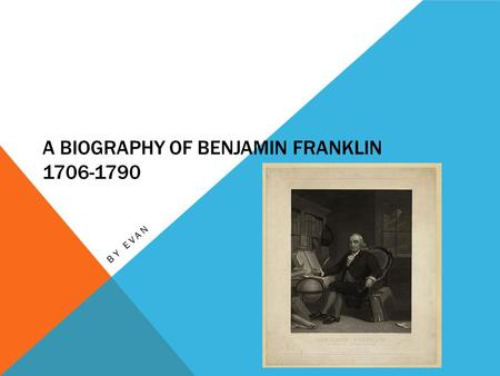 A BIOGRAPHY OF BENJAMIN FRANKLIN 1706-1790 BY EVAN.