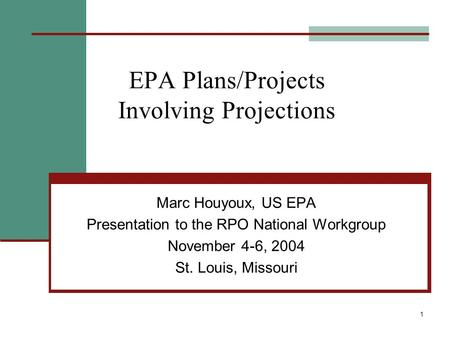 1 EPA Plans/Projects Involving Projections Marc Houyoux, US EPA Presentation to the RPO National Workgroup November 4-6, 2004 St. Louis, Missouri.