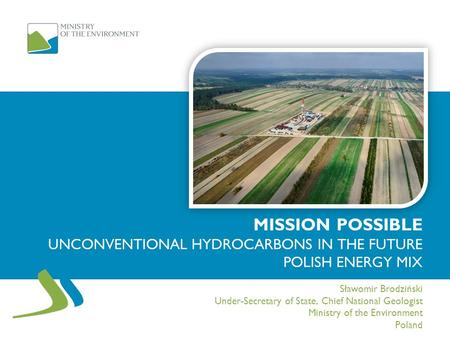 MISSION POSSIBLE UNCONVENTIONAL HYDROCARBONS IN THE FUTURE POLISH ENERGY MIX Sławomir Brodziński Under-Secretary of State, Chief National Geologist Ministry.
