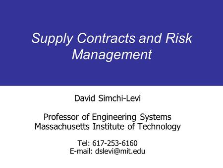 Supply Contracts and Risk Management David Simchi-Levi Professor of Engineering Systems Massachusetts Institute of Technology Tel: 617-253-6160 E-mail: