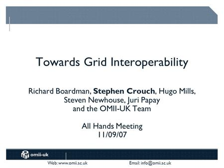 Web:    Towards Grid Interoperability Richard Boardman, Stephen Crouch, Hugo Mills, Steven Newhouse, Juri Papay and.