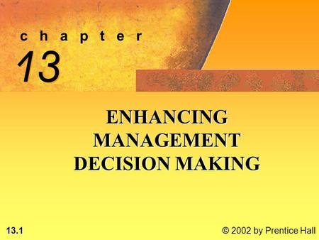 13.1 © 2002 by Prentice Hall c h a p t e r 13 ENHANCING MANAGEMENT DECISION MAKING.