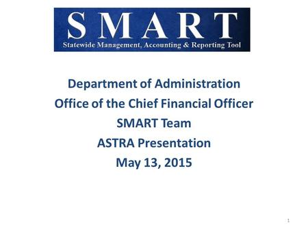 Department of Administration Office of the Chief Financial Officer SMART Team ASTRA Presentation May 13, 2015 1.