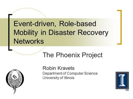 Event-driven, Role-based Mobility in Disaster Recovery Networks The Phoenix Project Robin Kravets Department of Computer Science University of Illinois.