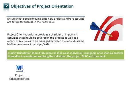 Objectives of Project Orientation Ensures that people moving onto new projects and/or accounts are set up for success in their new role. Project Orientation.