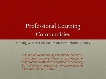 "Professional Learning Communities Making Written Curriculum an Instructional Reality ""The professional learning community model is a grand design - a powerful."
