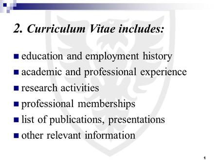 1 2. Curriculum Vitae includes: education and employment history academic and professional experience research activities professional memberships list.