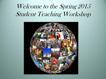 Welcome to the Spring 2015 Student Teaching Workshop.
