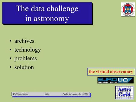 The data challenge in astronomy archives technology problems solution DCC conference Bath Andy Lawrence Sep 2005 the virtual observatory.