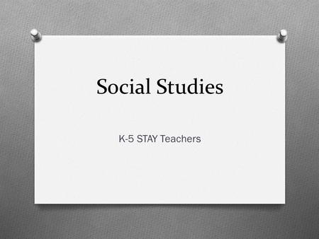 Social Studies K-5 STAY Teachers. Teaching Social Studies What Curriculum How Instruction Assessment.