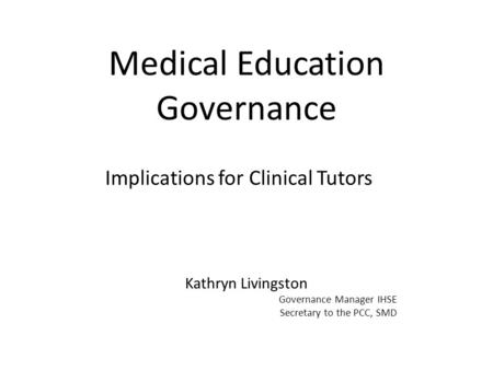 Medical Education Governance Implications for Clinical Tutors Kathryn Livingston Governance Manager IHSE Secretary to the PCC, SMD.