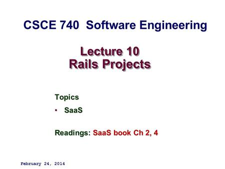 Lecture 10 Rails Projects Topics SaaSSaaS Readings: SaaS book Ch 2, 4 February 24, 2014 CSCE 740 Software Engineering.
