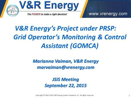V&R Energy's Project under PRSP: Grid Operator's Monitoring & Control Assistant (GOMCA) Marianna Vaiman, V&R Energy JSIS Meeting.