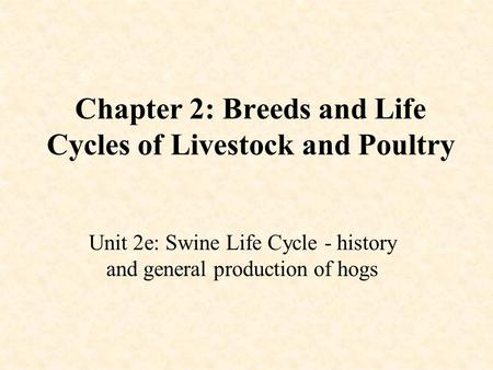 Chapter 2: Breeds and Life Cycles of Livestock and Poultry Unit 2e: Swine Life Cycle - history and general production of hogs.