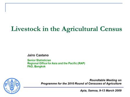 Livestock in the Agricultural Census Jairo Castano Senior Statistician Regional Office for Asia and the Pacific (RAP) FAO, Bangkok Roundtable Meeting on.