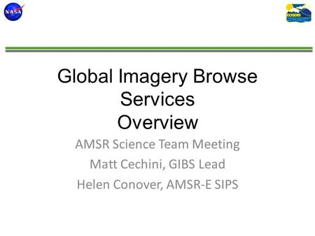 Global Imagery Browse Services Overview AMSR Science Team Meeting Matt Cechini, GIBS Lead Helen Conover, AMSR-E SIPS.