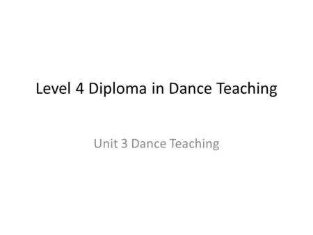 Level 4 Diploma in Dance Teaching Unit 3 Dance Teaching.