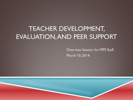 TEACHER DEVELOPMENT, EVALUATION, AND PEER SUPPORT Overview Session for MPS Staff March 10, 2014.