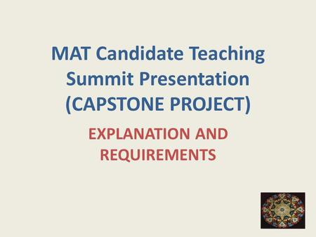MAT Candidate Teaching Summit Presentation (CAPSTONE PROJECT) EXPLANATION AND REQUIREMENTS.