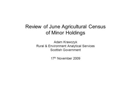 Review of June Agricultural Census of Minor Holdings Adam Krawczyk Rural & Environment Analytical Services Scottish Government 17 th November 2009.
