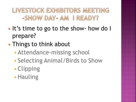 It's time to go to the show- how do I prepare? Things to think about Attendance-missing school Selecting Animal/Birds to Show Clipping Hauling.