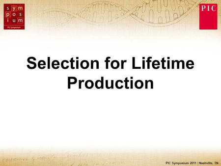 PIC Symposium 2011 | Nashville, TN Selection for Lifetime Production.