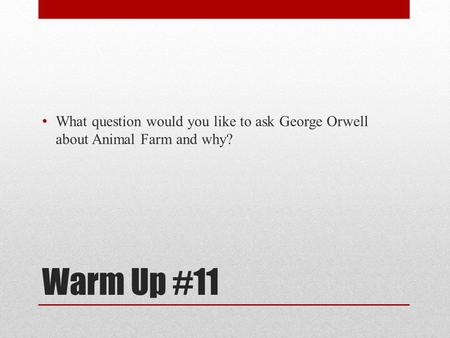 What question would you like to ask George Orwell about Animal Farm and why? Warm Up #11.