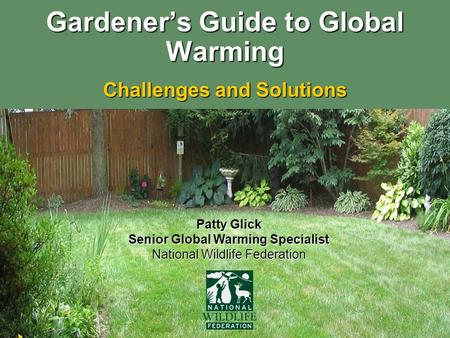 Gardener's Guide to Global Warming Challenges and Solutions Patty Glick Senior Global Warming Specialist National Wildlife Federation.