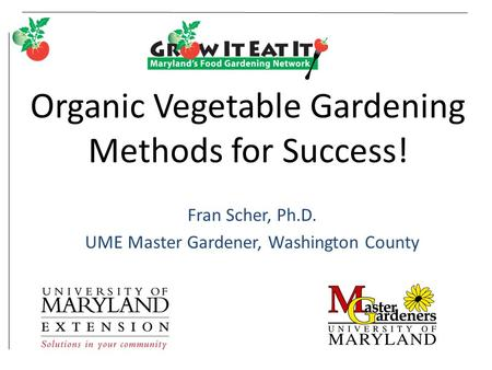 Organic Vegetable Gardening Methods for Success! Fran Scher, Ph.D. UME Master Gardener, Washington County.
