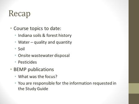 Recap Course topics to date: Indiana soils & forest history Water – quality and quantity Soil Onsite wastewater disposal Pesticides BEMP publications What.