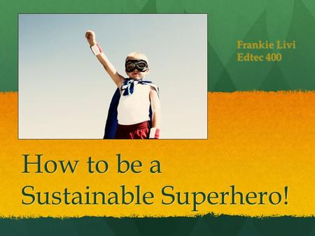 How to be a Sustainable Superhero! Frankie Livi Edtec 400.