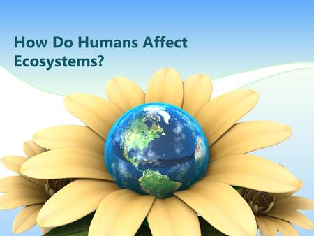 How Do Humans Affect Ecosystems?. Humans Change Ecosystems What are some ways humans change ecosystems? Mining Farming Burn fossil fuels Pollution Burning.