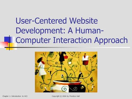 Chapter 1: Introduction to HCICopyright © 2004 by Prentice Hall User-Centered Website Development: A Human- Computer Interaction Approach.