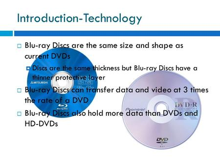 Introduction-Technology  Blu-ray Discs are the same size and shape as current DVDs  Discs are the same thickness but Blu-ray Discs have a thinner protective.