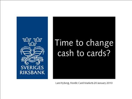 Time to change cash to cards? Lars Nyberg, Nordic Card Markets 20 January 2010.