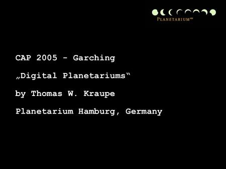 "CAP 2005 - Garching ""Digital Planetariums"" by Thomas W. Kraupe Planetarium Hamburg, Germany."