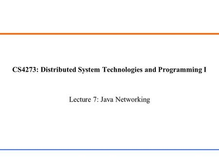 CS4273: Distributed System Technologies and Programming I Lecture 7: Java Networking.