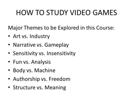 HOW TO STUDY VIDEO GAMES Major Themes to be Explored in this Course: Art vs. Industry Narrative vs. Gameplay Sensitivity vs. Insensitivity Fun vs. Analysis.